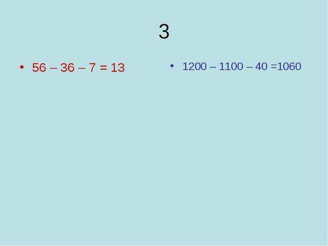 3 56 – 36 – 7 = 13 1200 – 1100 – 40 =1060