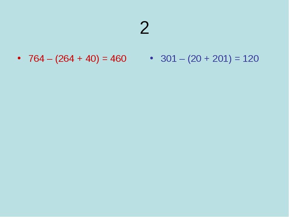 2 764 – (264 + 40) = 460 301 – (20 + 201) = 120