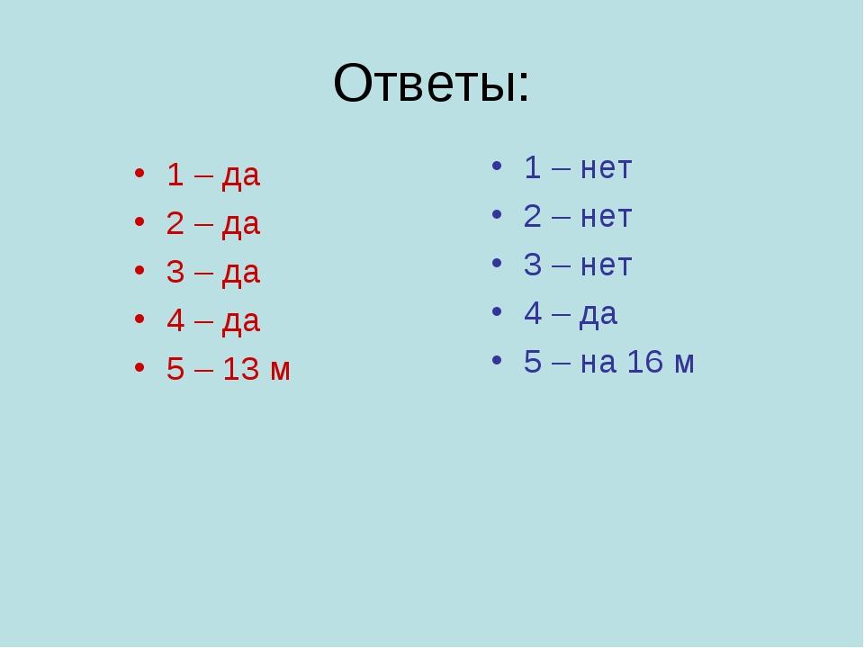Ответы: 1 – да 2 – да 3 – да 4 – да 5 – 13 м 1 – нет 2 – нет 3 – нет 4 – да 5...
