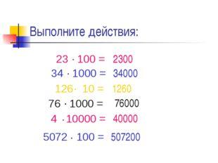 Выполните действия: 2300 1260 34000 76000 40000 507200 23 100 = . 126 10 = .