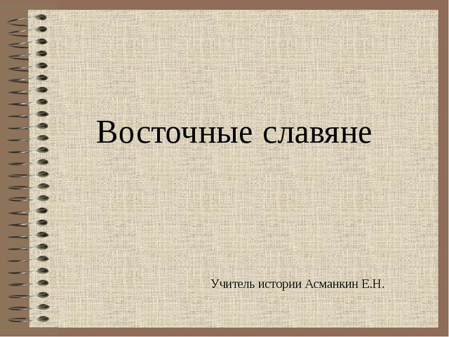 Восточные славяне Учитель истории Асманкин Е.Н.