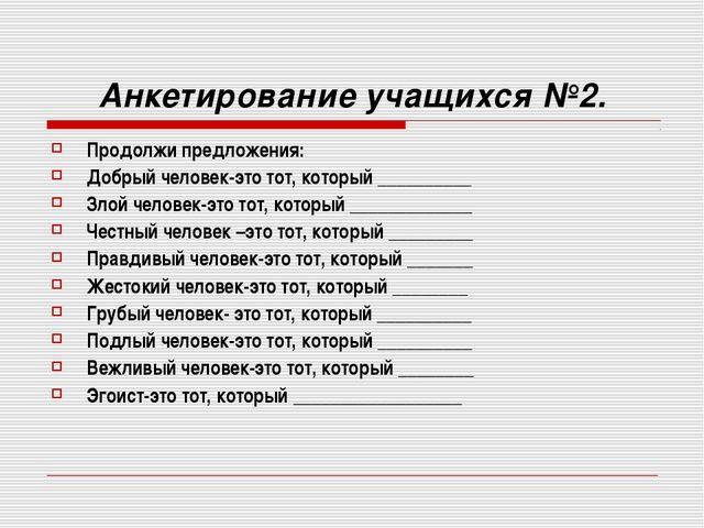 Анкетирование учащихся №2. Продолжи предложения: Добрый человек-это тот, кото...