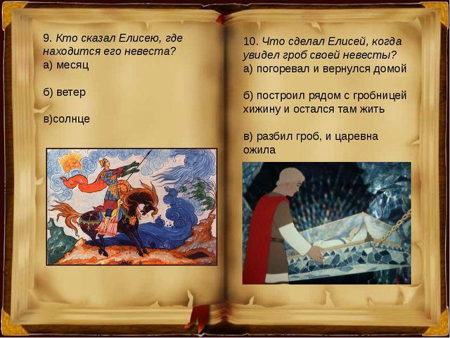 9. Кто сказал Елисею, где находится его невеста? а) месяц б) ветер в)солнце 1...