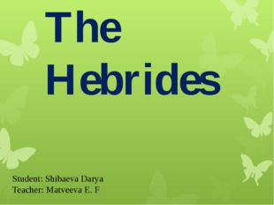 The Hebrides Student: Shibaeva Darya Teacher: Matveeva E. F