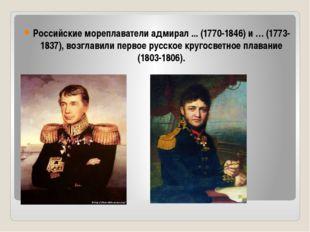 Российские мореплаватели адмирал ... (1770-1846) и … (1773-1837), возглавили