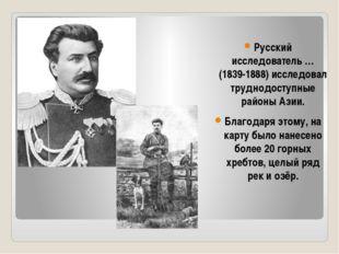 Русский исследователь … (1839-1888) исследовал труднодоступные районы Азии. Б
