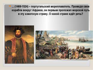 ... (1469-1524) – португальский мореплаватель. Проведя свои корабли вокруг Аф