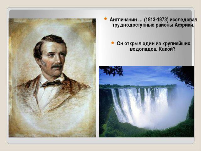 Англичанин … (1813-1873) исследовал труднодоступные районы Африки. Он открыл...