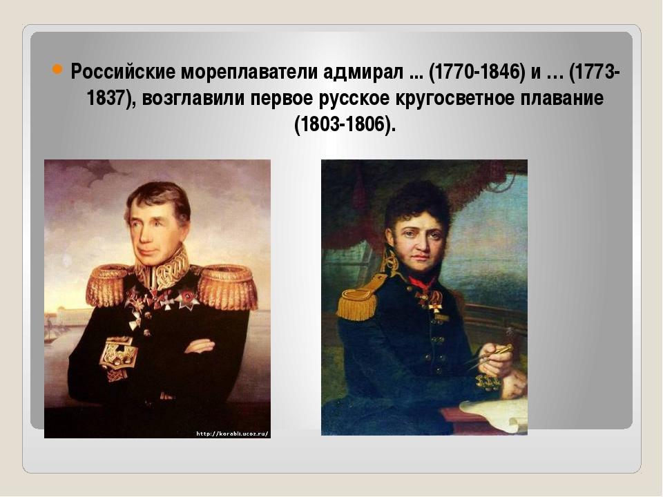 Российские мореплаватели адмирал ... (1770-1846) и … (1773-1837), возглавили...