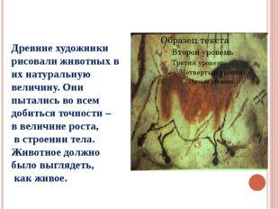Древние художники рисовали животных в их натуральную величину. Они пытались в