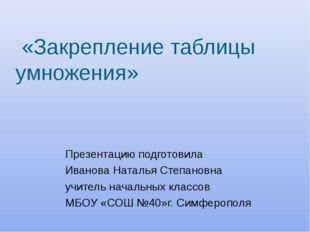 «Закрепление таблицы умножения» Презентацию подготовила Иванова Наталья Степ