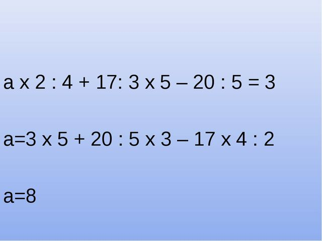 а х 2 : 4 + 17: 3 х 5 – 20 : 5 = 3 а=3 х 5 + 20 : 5 х 3 – 17 х 4 : 2 а=8