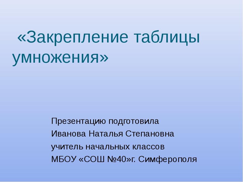 «Закрепление таблицы умножения» Презентацию подготовила Иванова Наталья Степ...