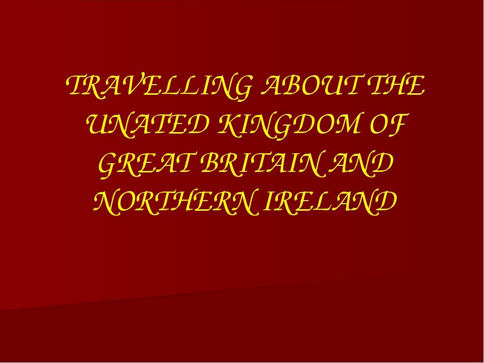 TRAVELLING ABOUT THE UNATED KINGDOM OF GREAT BRITAIN AND NORTHERN IRELAND
