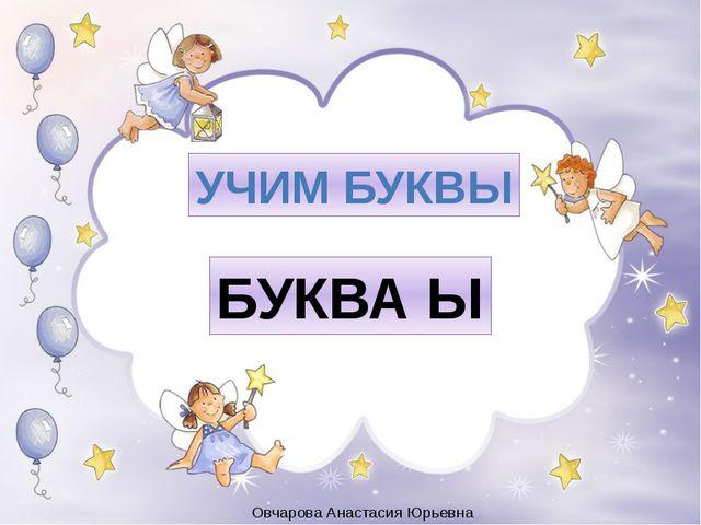 УЧИМ БУКВЫ БУКВА Ы Овчарова Анастасия Юрьевна