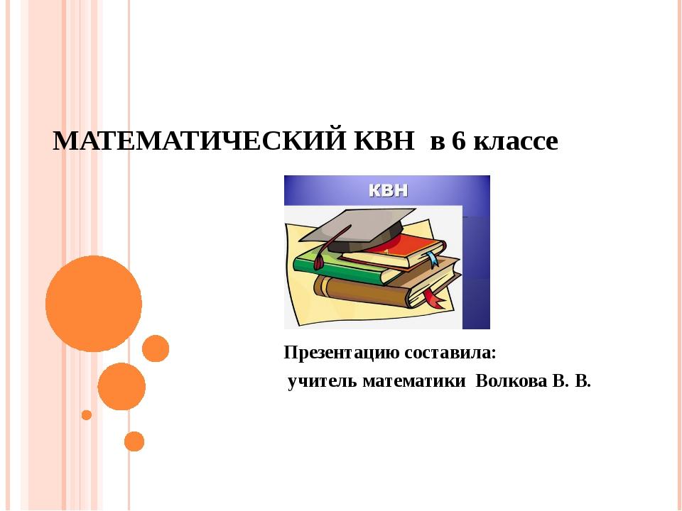 МАТЕМАТИЧЕСКИЙ КВН в 6 классе Презентацию составила: учитель математики Волко...