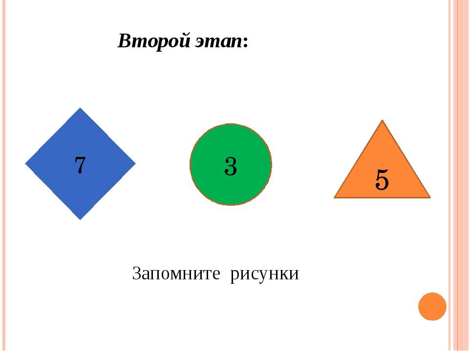 Запомните рисунки Второй этап: 7 3 5