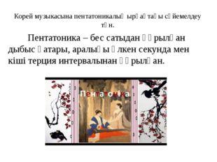 Корей музыкасына пентатоникалық ырғақтағы сүйемелдеу тән. Пентатоника – бес с