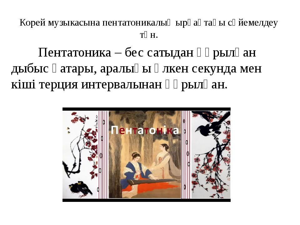 Корей музыкасына пентатоникалық ырғақтағы сүйемелдеу тән. Пентатоника – бес с...
