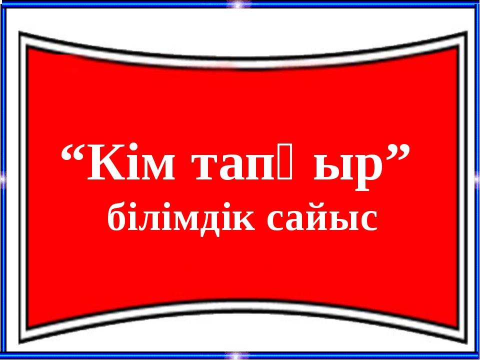 """Кім тапқыр"" білімдік сайыс"