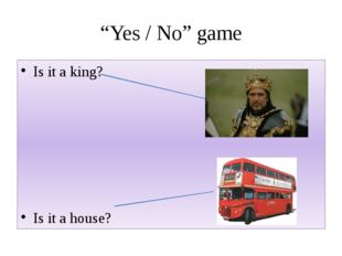 """Yes / No"" game Is it a king? Is it a house?"