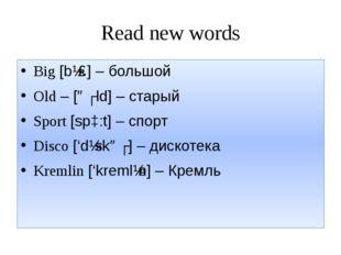 Read new words Big [bɪɡ] – большой Old – [əʊld] – старый Sport [spɔ:t] – спор