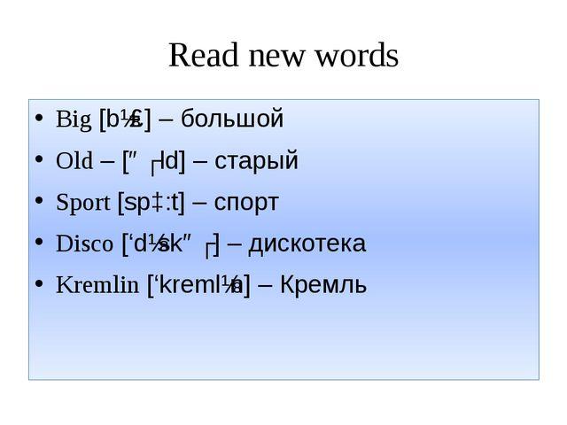 Read new words Big [bɪɡ] – большой Old – [əʊld] – старый Sport [spɔ:t] – спор...