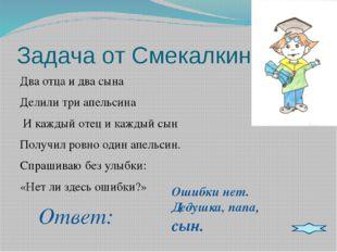 Задача от Смекалкина: Два отца и два сына Делили три апельсина И каждый отец