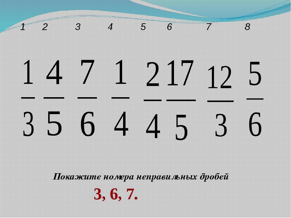 Покажите номера неправильных дробей 3, 6, 7. 1 2 3 4 5 6 7 8