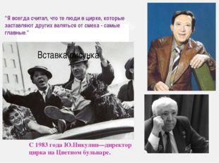 """С 1983 года Ю.Никулин—директор цирка на Цветном бульваре. """"Я всегда считал, ч"""