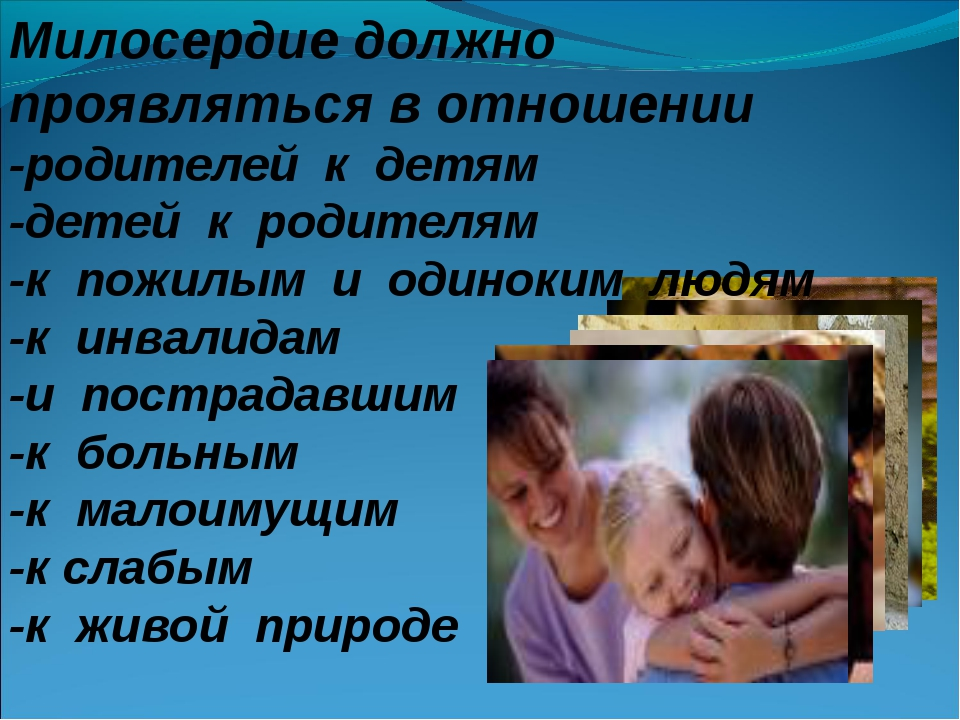 Милосердие должно проявляться в отношении -родителей к детям -детей к родител...