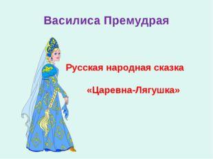 Василиса Премудрая Русская народная сказка «Царевна-Лягушка»