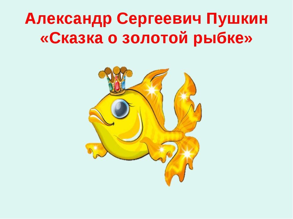 Александр Сергеевич Пушкин «Сказка о золотой рыбке»