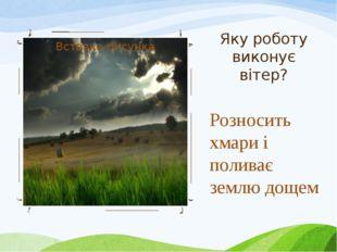 Яку роботу виконує вітер? Розносить хмари і поливає землю дощем
