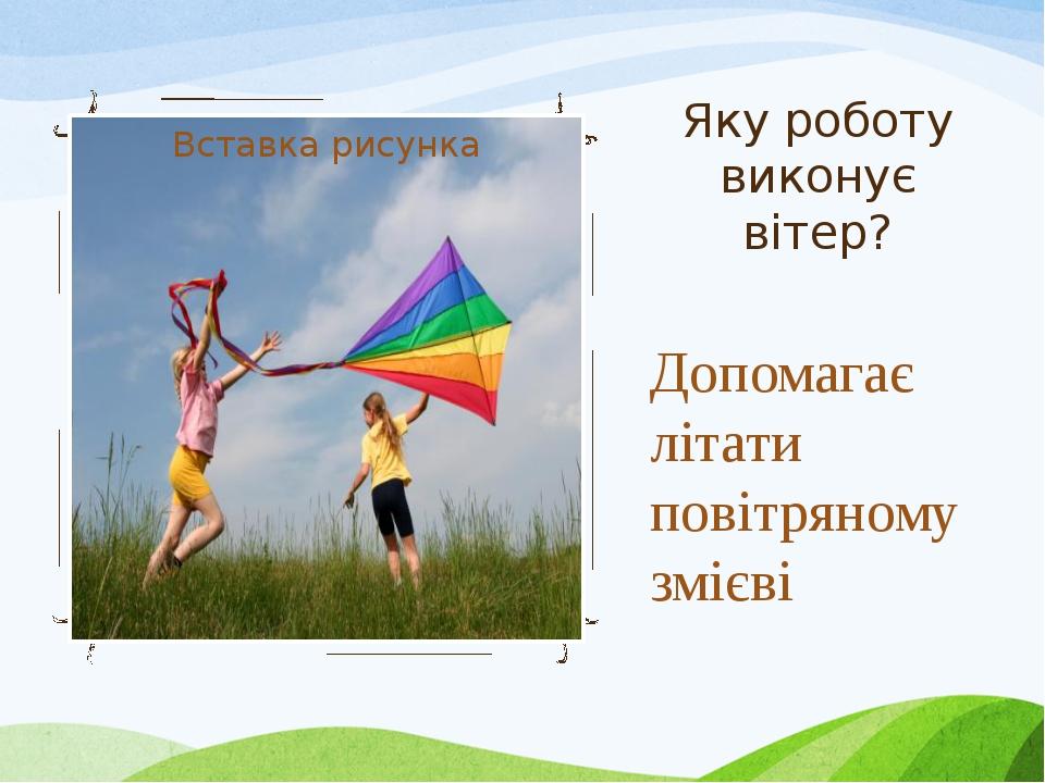 Яку роботу виконує вітер? Допомагає літати повітряному змієві