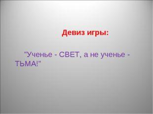 """Девиз игры: """"Ученье - СВЕТ, а не ученье - ТЬМА!"""""""