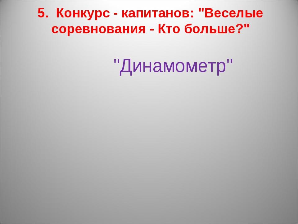 """5. Конкурс - капитанов: """"Веселые соревнования - Кто больше?"""" """"Динамометр"""""""
