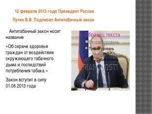 12 февраля 2013 года Президент России Путин В.В. Подписал Антитабачный закон