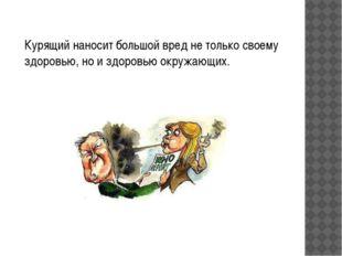 Курящий наносит большой вред не только своему здоровью, но и здоровью окружа