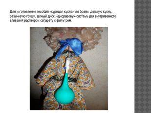 Для изготовления пособия «курящая кукла» мы брали: детскую куклу, резиновую г