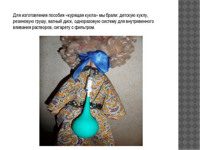 Для изготовления пособия «курящая кукла» мы брали: детскую куклу, резиновую г...