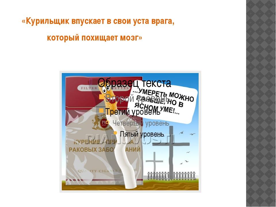 «Курильщик впускает в свои уста врага, который похищает мозг»