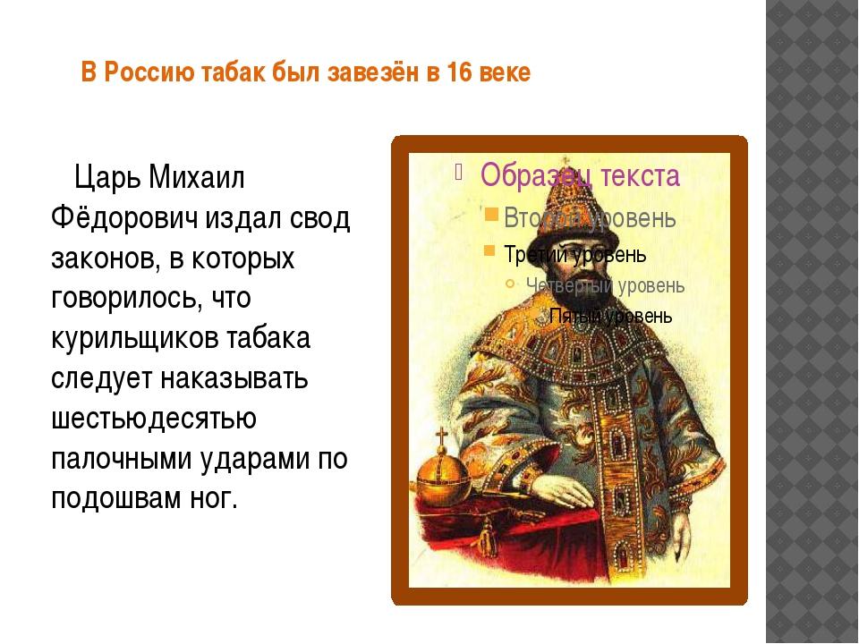 В Россию табак был завезён в 16 веке Царь Михаил Фёдорович издал свод законо...