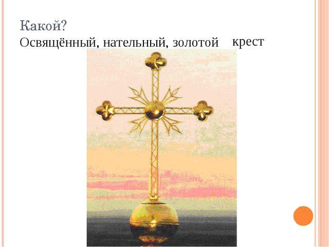 Какой? Освящённый, нательный, золотой крест