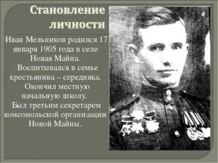 Иван Мельников родился 17 января 1905 года в селе Новая Майна. Воспитывался в