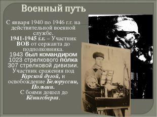 С января 1940 по 1946 г.г. на действительной военной службе. 1941-1945 г.г. –