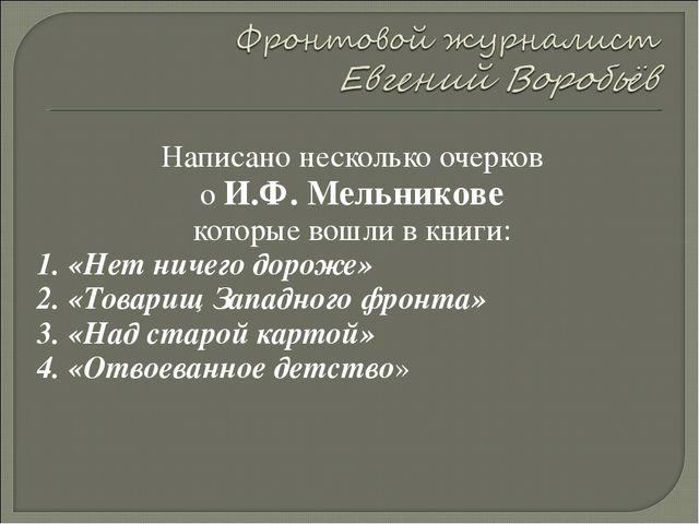 Написано несколько очерков о И.Ф. Мельникове которые вошли в книги: 1. «Нет н...