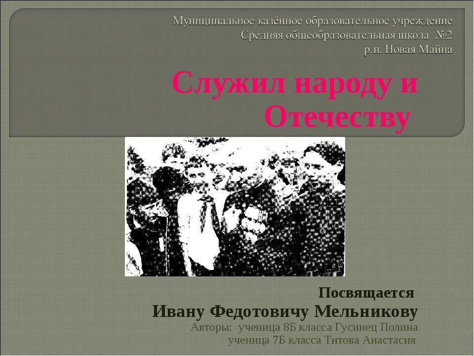 Служил народу и Отечеству Посвящается Ивану Федотовичу Мельникову Авторы: уче...