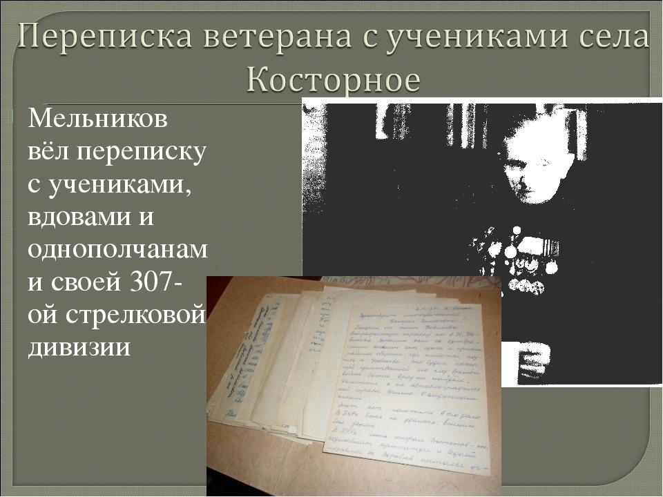 Мельников вёл переписку с учениками, вдовами и однополчанами своей 307-ой стр...