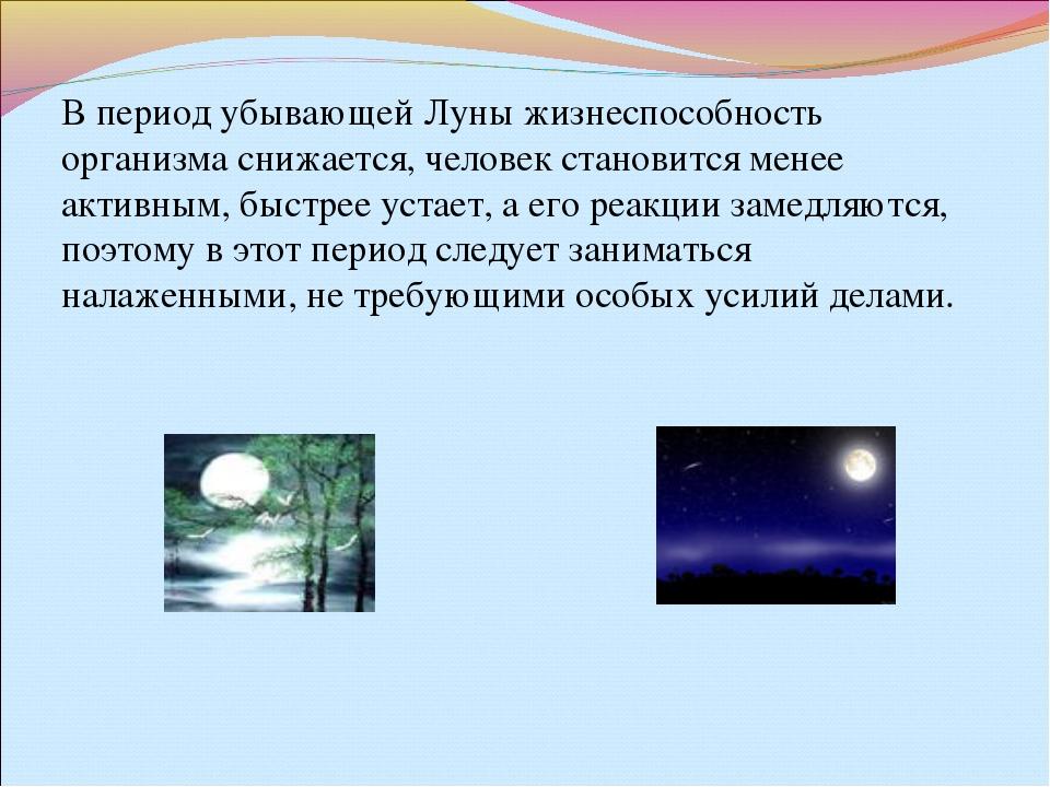 В период убывающей Луны жизнеспособность организма снижается, человек станови...